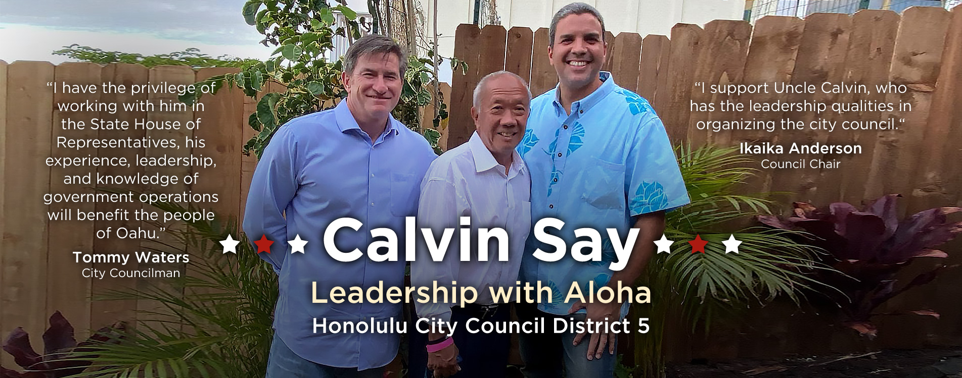Honolulu City Council Chair Ikaika Anderson and Honolulu City Council Member Tommy Waters endorses Speaker Emeritus Calvin K.Y. Say for Honolulu City Council District V, which consists of Kaimuki, Kapahulu, Palolo Valley, St. Louis Heights, Manoa, Moiliili, McCully, and portions of Ala Moana, Kakaako, and Makiki.