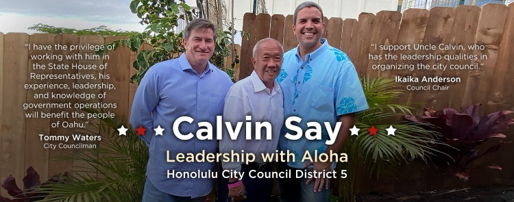 Honolulu City Council Chair Ikaika Anderson and Honolulu City Council Member Tommy Waters endorses Speaker Emeritus Calvin K.Y. Say for Honolulu City Council District V, which consists of Kaimuki, Kapahulu, Palolo Valley, St. Louis Heights, Manoa, Moiliili, McCully, and portions of Ala Moana, Kakaako, and Makiki.⁠